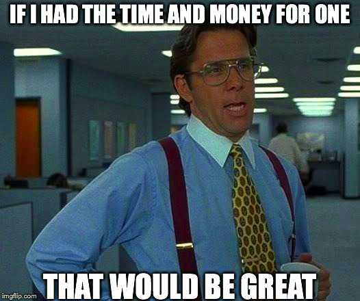 That Would Be Great Meme | IF I HAD THE TIME AND MONEY FOR ONE THAT WOULD BE GREAT | image tagged in memes,that would be great | made w/ Imgflip meme maker