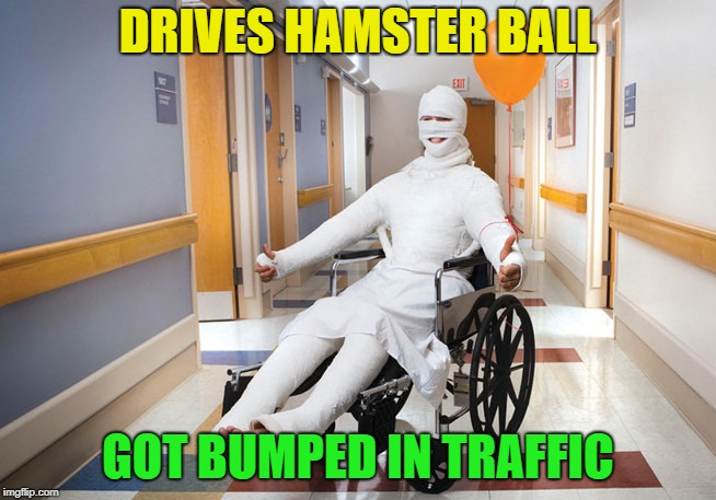 injured guy | DRIVES HAMSTER BALL GOT BUMPED IN TRAFFIC | image tagged in injured guy | made w/ Imgflip meme maker