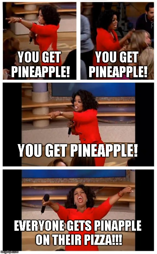 Pineapple for everybody!!! | YOU GET PINEAPPLE! YOU GET PINEAPPLE! YOU GET PINEAPPLE! EVERYONE GETS PINAPPLE ON THEIR PIZZA!!! | image tagged in memes,oprah you get a car everybody gets a car,pineapple,pizza,oprah | made w/ Imgflip meme maker