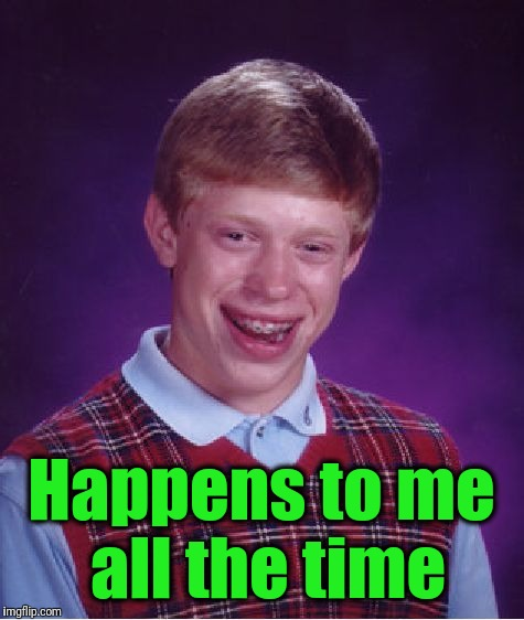 Bad Luck Brian Meme | Happens to me all the time | image tagged in memes,bad luck brian | made w/ Imgflip meme maker