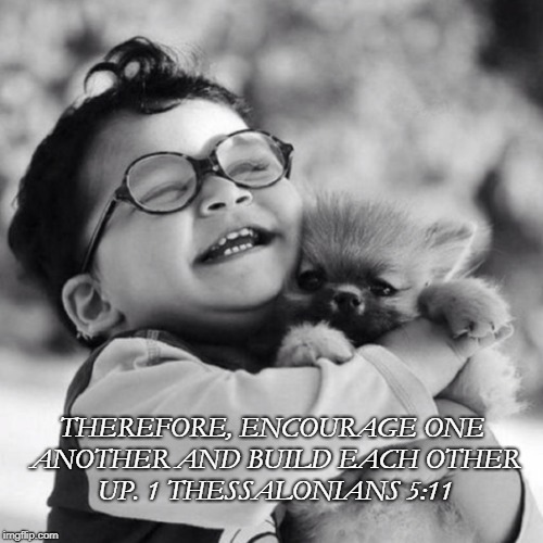 THEREFORE, ENCOURAGE ONE ANOTHER AND BUILD EACH OTHER UP. 1 THESSALONIANS 5:11 | image tagged in baby and puppy | made w/ Imgflip meme maker