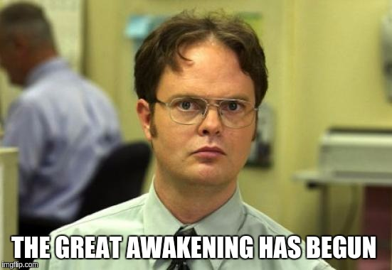 Dwight Schrute Meme | THE GREAT AWAKENING HAS BEGUN | image tagged in memes,dwight schrute | made w/ Imgflip meme maker