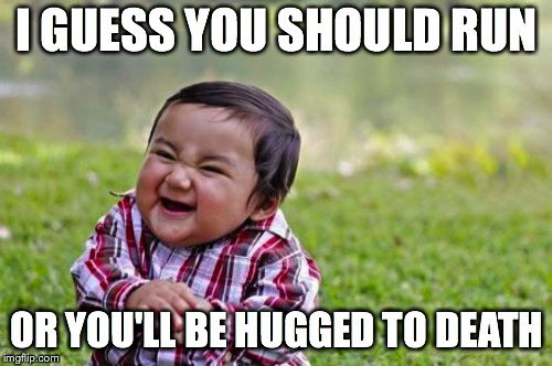 Evil Toddler Meme | I GUESS YOU SHOULD RUN OR YOU'LL BE HUGGED TO DEATH | image tagged in memes,evil toddler | made w/ Imgflip meme maker