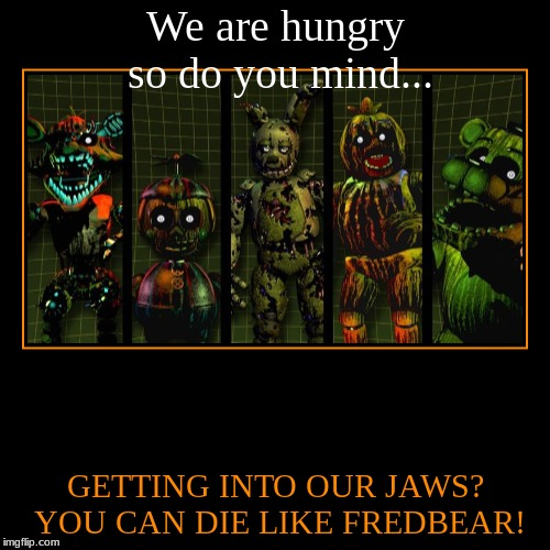 We are hungry so do you mind... | GETTING INTO OUR JAWS? YOU CAN DIE LIKE FREDBEAR! | image tagged in funny,demotivationals | made w/ Imgflip demotivational maker