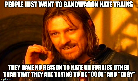 "One Does Not Simply Meme | PEOPLE JUST WANT TO BANDWAGON HATE TRAINS THEY HAVE NO REASON TO HATE ON FURRIES OTHER THAN THAT THEY ARE TRYING TO BE ""COOL"" AND ""EDGY"" 