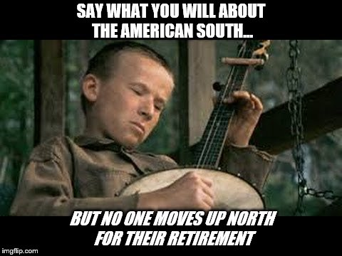 SAY WHAT YOU WILL ABOUT THE AMERICAN SOUTH... BUT NO ONE MOVES UP NORTH FOR THEIR RETIREMENT | image tagged in banjos | made w/ Imgflip meme maker