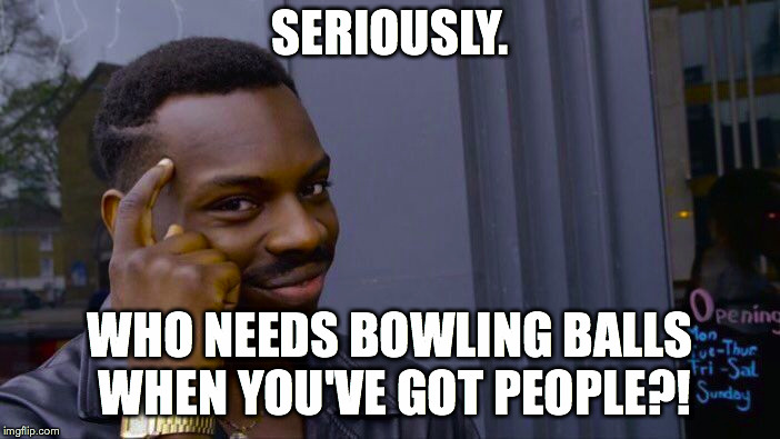 Roll Safe Think About It Meme | SERIOUSLY. WHO NEEDS BOWLING BALLS WHEN YOU'VE GOT PEOPLE?! | image tagged in memes,roll safe think about it | made w/ Imgflip meme maker