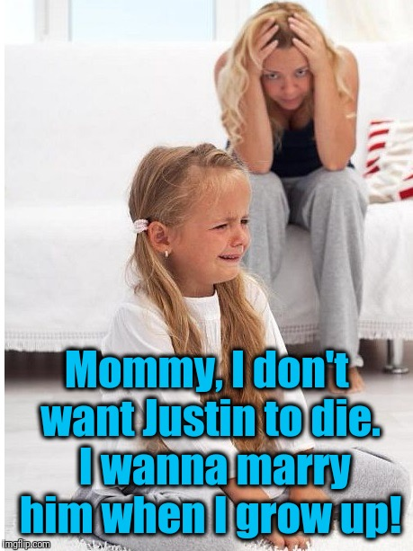 whine | Mommy, I don't want Justin to die.  I wanna marry him when I grow up! | image tagged in whine | made w/ Imgflip meme maker