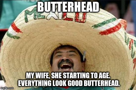 mexican word of the day | BUTTERHEAD MY WIFE, SHE STARTING TO AGE. EVERYTHING LOOK GOOD BUTTERHEAD. | image tagged in mexican word of the day | made w/ Imgflip meme maker