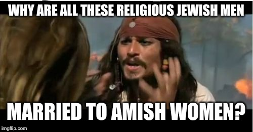Why Is The Rum Gone Meme | WHY ARE ALL THESE RELIGIOUS JEWISH MEN MARRIED TO AMISH WOMEN? | image tagged in memes,why is the rum gone | made w/ Imgflip meme maker