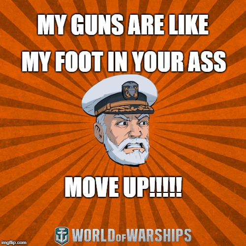 BADSWOLF_1 | MY GUNS ARE LIKE MY FOOT IN YOUR ASS MOVE UP!!!!! | image tagged in world of warships - captain mcgraw angry | made w/ Imgflip meme maker