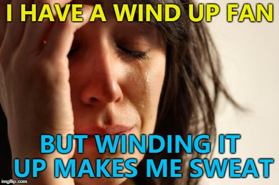 The never ending dilemma... :) | I HAVE A WIND UP FAN BUT WINDING IT UP MAKES ME SWEAT | image tagged in memes,first world problems,weather,heat,fan | made w/ Imgflip meme maker