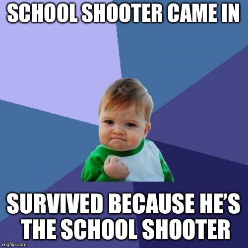 Success Kid Meme | SCHOOL SHOOTER CAME IN SURVIVED BECAUSE HE'S THE SCHOOL SHOOTER | image tagged in memes,success kid | made w/ Imgflip meme maker