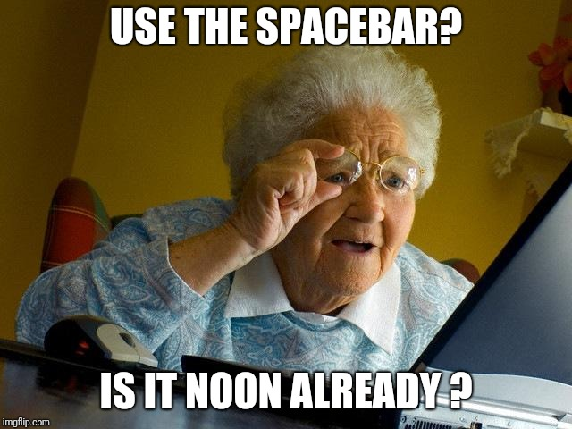 Grandma Finds The Internet Meme | USE THE SPACEBAR? IS IT NOON ALREADY ? | image tagged in memes,grandma finds the internet | made w/ Imgflip meme maker