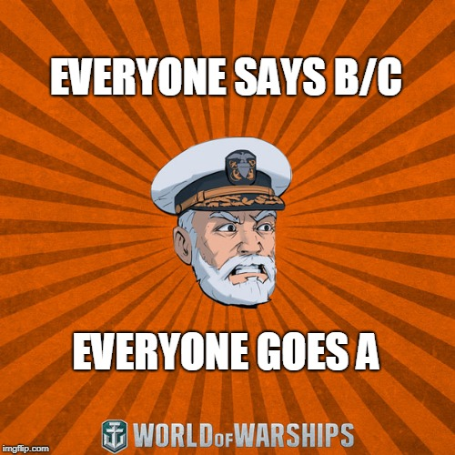 EVERYONE SAYS B/C EVERYONE GOES A | image tagged in world of warships - captain mcgraw angry | made w/ Imgflip meme maker