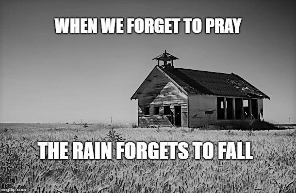 I forgot | WHEN WE FORGET TO PRAY THE RAIN FORGETS TO FALL | image tagged in family,children,faith,christianity,parenting,love | made w/ Imgflip meme maker