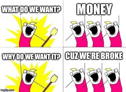 What Do We Want Meme | WHAT DO WE WANT? MONEY WHY DO WE WANT IT? CUZ WE'RE BROKE | image tagged in memes,what do we want | made w/ Imgflip meme maker