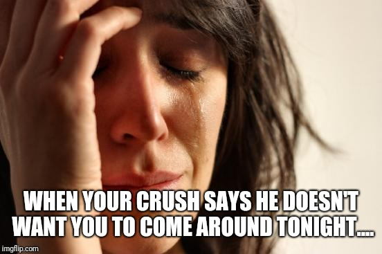 First World Problems Meme | WHEN YOUR CRUSH SAYS HE DOESN'T WANT YOU TO COME AROUND TONIGHT.... | image tagged in memes,first world problems | made w/ Imgflip meme maker