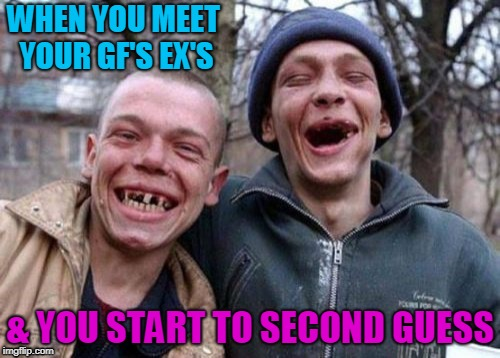 Ugly Twins Meme | WHEN YOU MEET YOUR GF'S EX'S & YOU START TO SECOND GUESS | image tagged in memes,ugly twins | made w/ Imgflip meme maker
