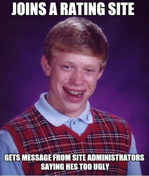 Bad Luck Brian Meme | JOINS A RATING SITE GETS MESSAGE FROM SITE ADMINISTRATORS SAYING HES TOO UGLY | image tagged in memes,bad luck brian | made w/ Imgflip meme maker