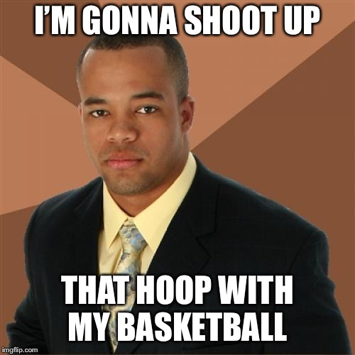 Successful Black Man Meme | I'M GONNA SHOOT UP THAT HOOP WITH MY BASKETBALL | image tagged in memes,successful black man | made w/ Imgflip meme maker