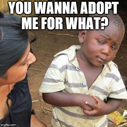 Third World Skeptical Kid Meme | YOU WANNA ADOPT ME FOR WHAT? | image tagged in memes,third world skeptical kid | made w/ Imgflip meme maker