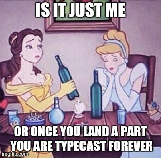 IS IT JUST ME OR ONCE YOU LAND A PART YOU ARE TYPECAST FOREVER | made w/ Imgflip meme maker