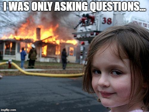 Disaster Girl Meme | I WAS ONLY ASKING QUESTIONS... | image tagged in memes,disaster girl | made w/ Imgflip meme maker