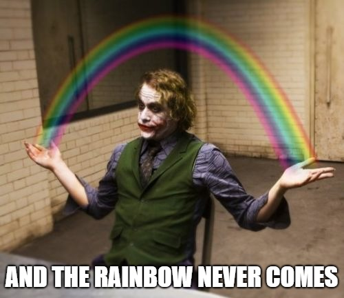 Joker Rainbow Hands Meme | AND THE RAINBOW NEVER COMES | image tagged in memes,joker rainbow hands | made w/ Imgflip meme maker