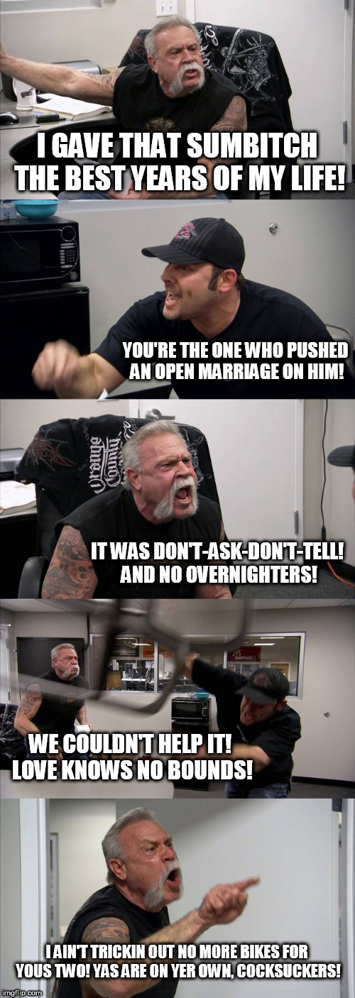 American Chopper Argument Gay Style | I GAVE THAT SUMB**CH THE BEST YEARS OF MY LIFE! YOU'RE THE ONE WHO PUSHED AN OPEN MARRIAGE ON HIM! IT WAS DON'T-ASK-DON'T-TELL! AND NO OVERN | image tagged in memes,american chopper argument,gay | made w/ Imgflip meme maker