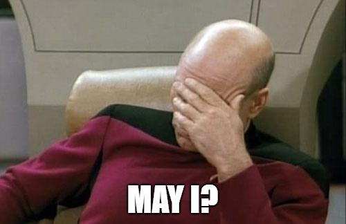 Captain Picard Facepalm Meme | MAY I? | image tagged in memes,captain picard facepalm | made w/ Imgflip meme maker