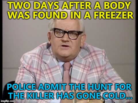 They might catch a break... :) | TWO DAYS AFTER A BODY WAS FOUND IN A FREEZER POLICE ADMIT THE HUNT FOR THE KILLER HAS GONE COLD... | image tagged in ronnie barker news,memes,murder,crime | made w/ Imgflip meme maker