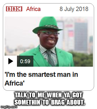 The smartest man in Africa | TALK  TO  ME  WHEN  YA  GOT  SOMETHIN  TO  BRAG  ABOUT. | image tagged in africa | made w/ Imgflip meme maker