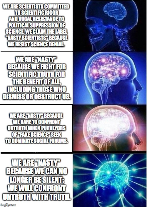 "Expanding Brain Meme | WE ARE SCIENTISTS COMMITTED TO SCIENTIFIC RIGOR AND VOCAL RESISTANCE TO POLITICAL SUPPRESSION OF SCIENCE. WE CLAIM THE LABEL ""NASTY SCIENTIS 