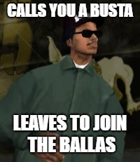 Busta Ryder! | CALLS YOU A BUSTA LEAVES TO JOIN THE BALLAS | image tagged in memes,gta san andreas,gta | made w/ Imgflip meme maker