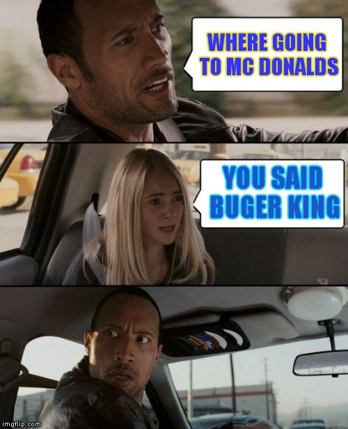 The Rock Driving Meme | WHERE GOING TO MC DONALDS YOU SAID BUGER KING | image tagged in memes,the rock driving | made w/ Imgflip meme maker