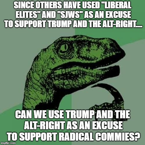"Philosoraptor Meme | SINCE OTHERS HAVE USED ""LIBERAL ELITES"" AND ""SJWS"" AS AN EXCUSE TO SUPPORT TRUMP AND THE ALT-RIGHT.... CAN WE USE TRUMP AND THE ALT-RIGHT AS 