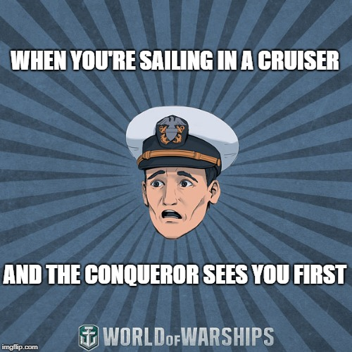 Top-Tier Tears | WHEN YOU'RE SAILING IN A CRUISER AND THE CONQUEROR SEES YOU FIRST | image tagged in world of warships - ens tate r smith spooped | made w/ Imgflip meme maker