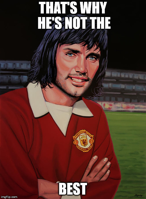 George Best Picture | THAT'S WHY HE'S NOT THE BEST | image tagged in george best picture | made w/ Imgflip meme maker