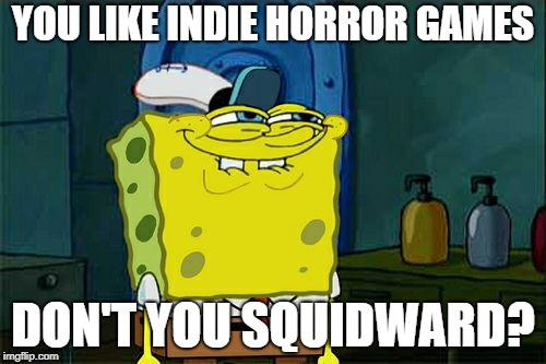 I'm terrible at making memes | YOU LIKE INDIE HORROR GAMES DON'T YOU SQUIDWARD? | image tagged in memes,dont you squidward,end me,indie horror games,welcome to the internets | made w/ Imgflip meme maker