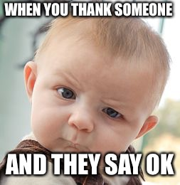 Skeptical Baby Meme | WHEN YOU THANK SOMEONE AND THEY SAY OK | image tagged in memes,skeptical baby | made w/ Imgflip meme maker