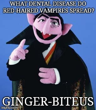 The Count | WHAT DENTAL DISEASE DO RED-HAIRED VAMPIRES SPREAD? GINGER-BITEUS | image tagged in the count,redheads,joke | made w/ Imgflip meme maker