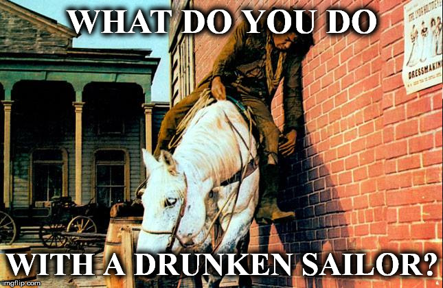 drunk | WHAT DO YOU DO WITH A DRUNKEN SAILOR? | image tagged in drunk | made w/ Imgflip meme maker