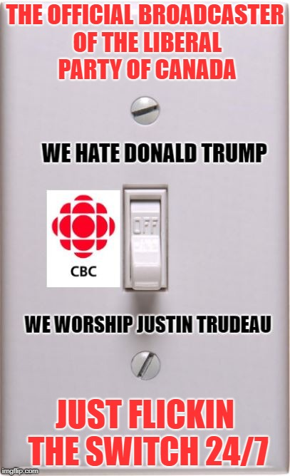 Flickin the switch | THE OFFICIAL BROADCASTER OF THE LIBERAL PARTY OF CANADA JUST FLICKIN THE SWITCH 24/7 | image tagged in cbc,justin trudeau,donald trump,fake news,biased media,mainstream media | made w/ Imgflip meme maker
