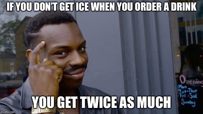 Roll Safe Think About It Meme | IF YOU DON'T GET ICE WHEN YOU ORDER A DRINK YOU GET TWICE AS MUCH | image tagged in memes,roll safe think about it | made w/ Imgflip meme maker