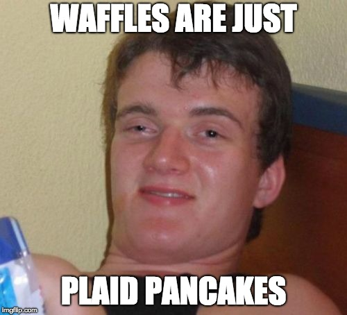 waffleman 10 | WAFFLES ARE JUST PLAID PANCAKES | image tagged in memes,10 guy | made w/ Imgflip meme maker