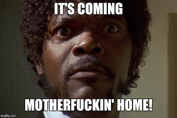 Samuel L jackson | IT'S COMING MOTHERF**KIN' HOME! | image tagged in samuel l jackson | made w/ Imgflip meme maker