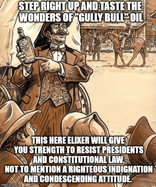 "Snake oil | STEP RIGHT UP AND TASTE THE WONDERS OF ""GULLY BULL"" OIL THIS HERE ELIXER WILL GIVE YOU STRENGTH TO RESIST PRESIDENTS AND CONSTITUTIONAL LAW. 