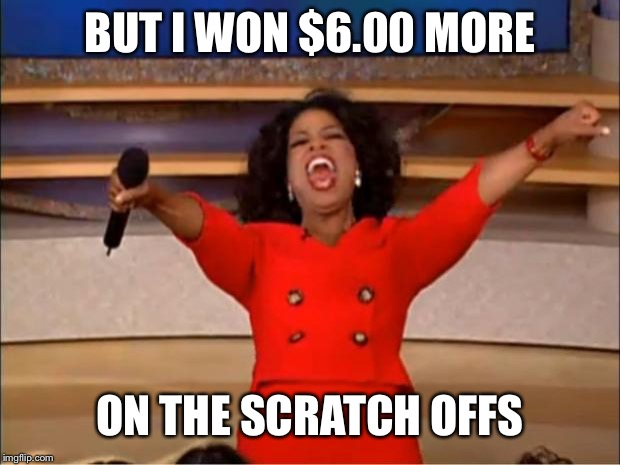 Oprah You Get A Meme | BUT I WON $6.00 MORE ON THE SCRATCH OFFS | image tagged in memes,oprah you get a | made w/ Imgflip meme maker