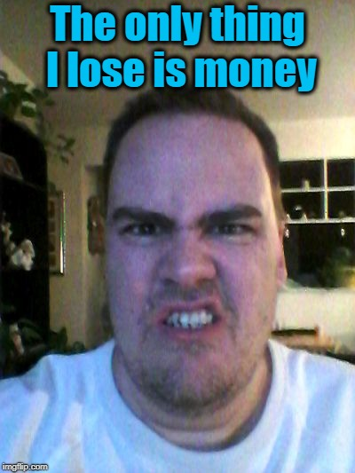 Grrr | The only thing I lose is money | image tagged in grrr | made w/ Imgflip meme maker
